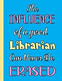 THE INFLUENCE OF A GOOD LIBRARIAN CAN NEVER BE ERASED: Beautiful Librarian Gifts For Men Women Boys and Girls (Better Than Greeting Cards)- Blank ... In for Notes, To Do Lists, Notepad, Notebook