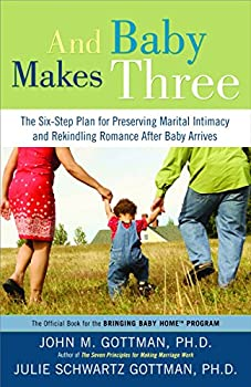 And Baby Makes Three  The Six-Step Plan for Preserving Marital Intimacy and Rekindling Romance After Baby Arrives
