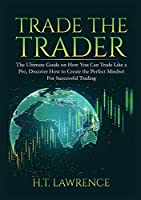 Trade the Trader: The Ultimate Guide on How You Can Trade Like a Pro, Discover How to Create the Perfect Mindset For Successful Trading