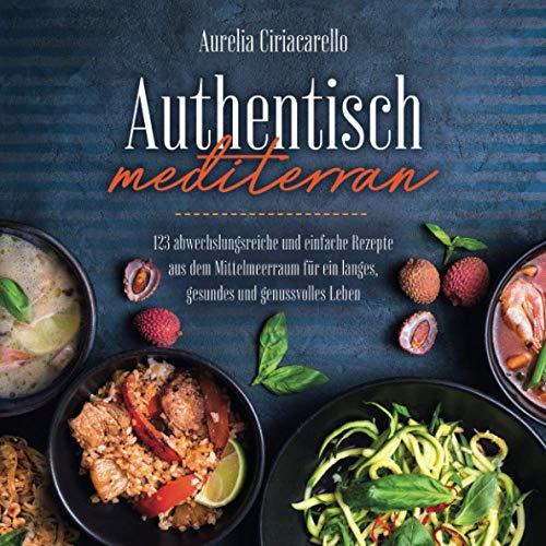 Authentisch mediterran: 123 abwechslungsreiche und einfache Rezepte aus dem Mittelmeerraum für ein langes, gesundes und genussvolles Leben