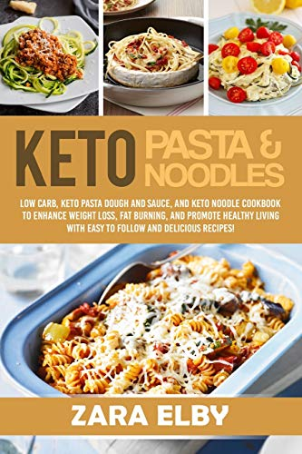 Keto Pasta and Noodles: Low Carb, Keto Pasta Dough and Sauce, and Keto Noodle Cookbook to Enhance Weight Loss, Fat Burning, and Promote Healthy Living with Easy to Follow and Delicious Recipes!