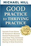 Good Practice To Thriving Practice: Secrets From Some Of America's Busiest Dental Professionals And How They Achieved Massive Practice Growth During A Slow Economy