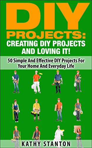 DIY Projects: Creating DIY Projects And Loving It!: 50 Simple And Effective DIY Projects For Your Home And Everyday Life (DIY Furniture, Living Stress ... DIY Household Projects) (English Edition)
