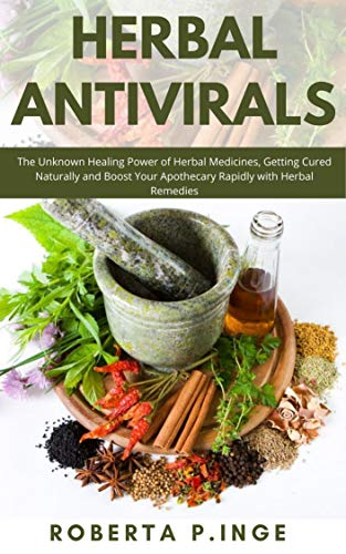HERBAL ANTIVIRALS: The Unknown Healing Power of Herbal Medicines, Getting Cured Naturally and Boost Your Apothecary Rapidly with Herbal Remedies