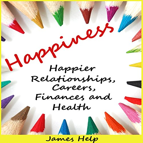 Happiness: Happier Relationships, Careers, Finances and Health audiobook cover art