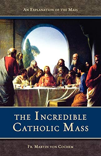 The Incredible Catholic Mass: An Explanation of the Catholic Mass