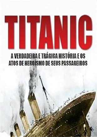 Titanic. A Verdadeira e Trágica História e os Atos de Heroísmo de Seus Passageiros