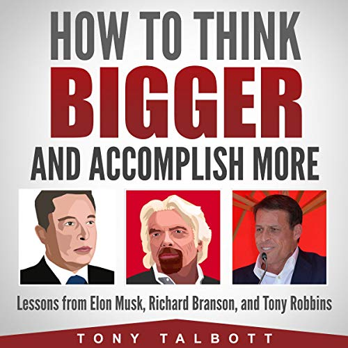 How to Think Bigger and Accomplish More: Lessons from Elon Musk, Richard Branson, and Tony Robbins                   By:                                                                                                                                 Tony Talbott                               Narrated by:                                                                                                                                 Kevin Kollins                      Length: 3 hrs and 25 mins     Not rated yet     Overall 0.0