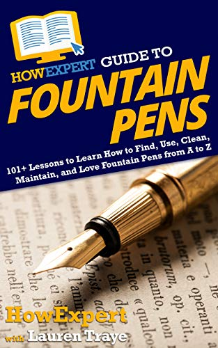 HowExpert Guide to Fountain Pens: 101+ Lessons to Learn How to Find, Use, Clean, Maintain, and Love Fountain Pens from A to Z