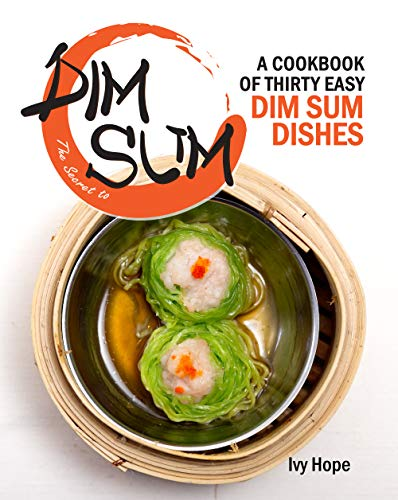 The Secret to Dim Sum: A Cookbook of Thirty Easy Dim Sum Dishes (English Edition)