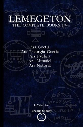 Lemegeton: The Complete Books I-V: Ars Goetia, Ars Theurgia Goetia, Ars Paulina, Ars Almadel, Ars Notoria