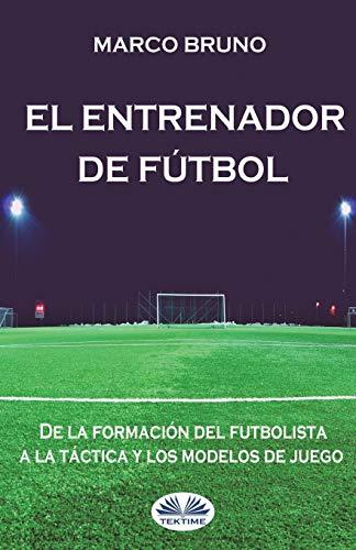 El entrenador de fútbol: De la formación del futbolista a la táctica y los modelos de juego