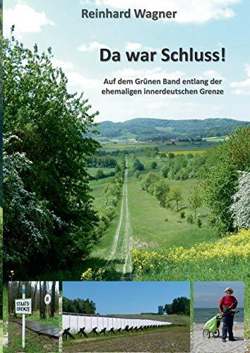 Da war Schluss!: Auf dem Grünen Band entlang der ehemaligen innerdeutschen Grenze