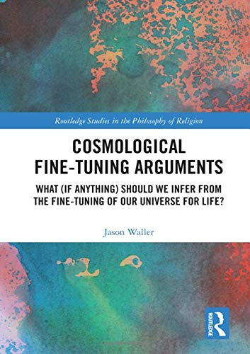 Cosmological Fine-Tuning Arguments: What (if Anything) Should We Infer from the Fine-Tuning of Our Universe for Life? (Routledge Studies in the Philosophy of Religion)