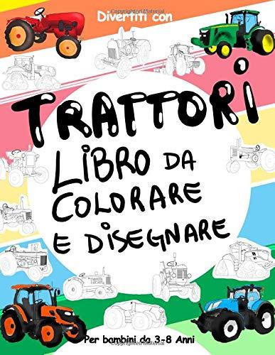 TRATTORI Libro da Colorare e Disegnare per Bambini da 3 a 8 Anni: Divertiti a colorare i TRATTORI ed a disegnare le ruote dei trattori con questo ... da colorare per bambini fino agli 8 anni