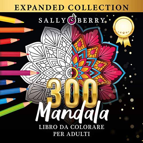 300 Mandala da Colorare per Adulti: La più Meravigliosa Selezione di Mandala per Rilassarsi. Collezione Definitiva e Unica di Bellissimi Mandala da Colorare Antistress