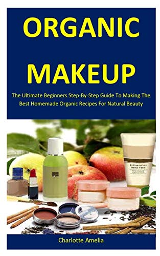 Organic Makeup: The Ultimate Beginners Step-By-Step Guide To Making The Best Homemade Organic Recipes For Natural Beauty