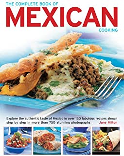 The Complete Book of Mexican Cooking: Explore The Authentic Taste Of Mexico In Over 150 Fabulous Recipes Shown Step By Step In More Than 750 Stunning Photographs