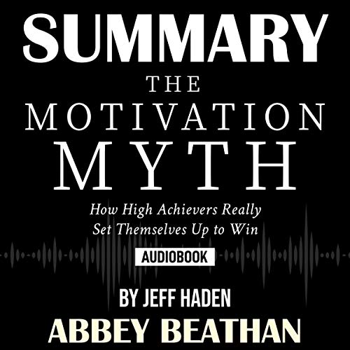 Summary of The Motivation Myth: How High Achievers Really Set Themselves Up to Win by Jeff Haden  By  cover art