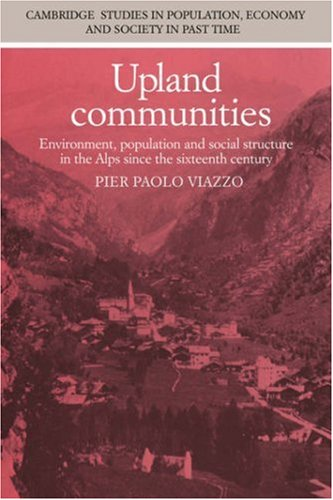 Upland Communities: Environment, Population and Social Structure in the Alps since the Sixteenth Century (Cambridge Studies in Population, Economy and Society in Past Time, Series Number 8)