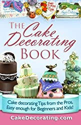 The Cake Decorating Book: Cake Decorating Tips from the Pros, Easy Enough for Beginners and Kids!