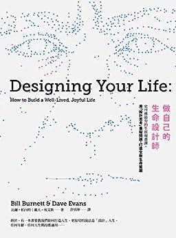 做自己的生命設計師:史丹佛最夯的生涯規畫課,用「設計思考」重擬問題,打造全新生命藍圖: Designing Your Life: How to Build a Well-lived, Joyful Life (Traditional Chinese Edition) by [比爾·柏內特, 戴夫·埃文斯, 許恬寧]