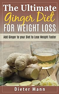 The Ultimate Ginger Diet for Weight Loss: Add Ginger to Your Diet to Lose Weight Faster