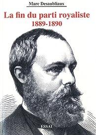La fin du parti royaliste : 1889-1890 par Marc Desaubliaux