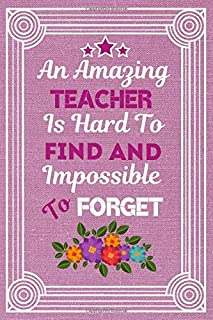 An Amazing Teacher is hard to find and Impossible To Forget: Teacher Notebook / Journal: This is a great and fun inspirational gift for your teacher ... appreciation / gratitude and say Thank You.