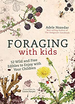 Foraging with Kids: 52 Wild and Free Edibles to Enjoy With Your Children by Nourish
