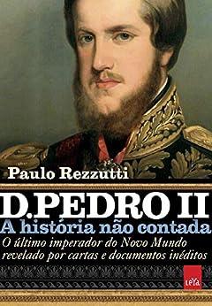D. Pedro II: O último imperador do Novo Mundo revelado por cartas e documentos inéditos (A história não contada) por [Paulo Rezzutti]