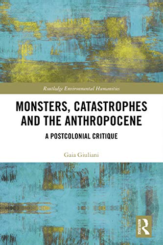 Monsters, Catastrophes and the Anthropocene: A Postcolonial Critique (Routledge Environmental Humanities) (English Edition)