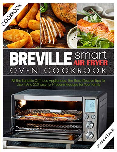 Breville Smart Air Fryer Oven Cookbook: All the Benefits of These Appliances, the Most Effective Tips to Use It and 250 Easy-To-Prepare Recipes for Your Family