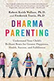 Dharma Parenting: Understand Your Child's Brilliant Brain for Greater Happiness, Health, Success,