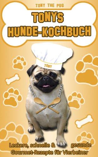 Tonys Hunde-Kochbuch: Leckere, schnelle und gesunde Gourmet-Rezepte für Vierbeiner