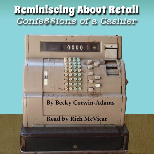 Reminiscing About Retail     Confessions of a Cashier              By:                                                                                                                                 Becky Corwin-Adams                               Narrated by:                                                                                                                                 Rich McVicar                      Length: 2 hrs and 6 mins     7 ratings     Overall 3.4