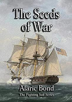 The Seeds of War (The Fighting Sail Series Book 14) by [Alaric Bond]