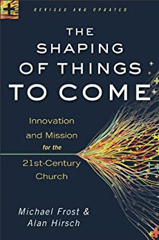 The Shaping of Things to Come: Innovation and Mission for the 21st-Century Church by [Michael Frost, Alan Hirsch]
