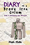 Diary of a Brave Iron Golem (Book 3): Defeating the Monster (An Unofficial Minecraft Book for Kids Ages 9 - 12 (Preteen) (Volume 3)
