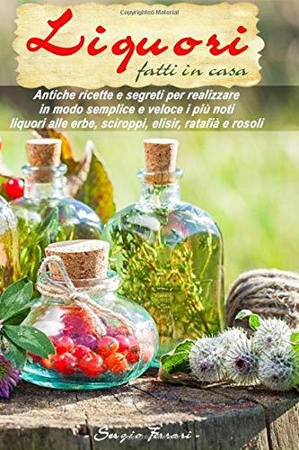 Liquori fatti in casa: Antiche ricette e segreti su come realizzare in modo semplice e veloce i più noti liquori alle erbe, sciroppi, elisir, ratafià e rosoli