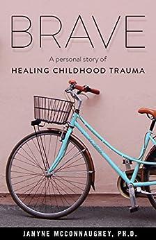 Brave: A Personal Story of Healing Childhood Trauma by [Janyne McConnaughey PhD]
