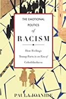 The Emotional Politics of Racism: How Feelings Trump Facts in an Era of Colorblindness (Stanford Studies in Comparative Race and Ethnicity)