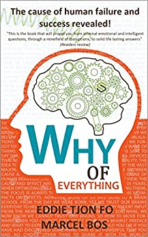 Why of Everything: The cause of human failure and success revealed! (First edition Book 1) by [Eddie Tjon Fo, Marcel Bos]