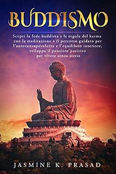 BUDDISMO: Scopri la fede buddista e le regole del karma con la meditazione e il percorso guidato per l'autoconsapevolezza e l'equilibrio interiore,sviluppa ... pensiero positivo per vivere senza stress di [Jasmine K. Prasad]