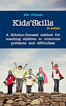 Kids'Skills in Action: A Solution-focused method for coaching children to overcome difficulties by [Ben Furman]