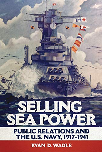 Compare Textbook Prices for Selling Sea Power: Public Relations and the U.S. Navy, 1917–1941  ISBN 9780806162805 by Wadle, Ryan D.