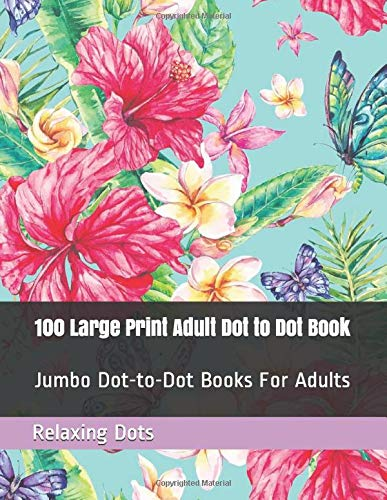 100 Large Print Adult Dot to Dot Book: Jumbo Dot-to-Dot Books For Adults (Landscapes, Flowers, Butterflies & Animals Dot Puzzles)
