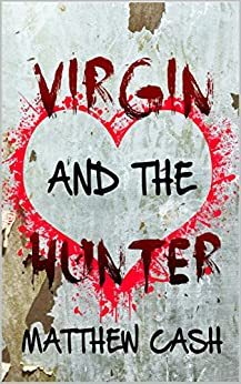 VIRGIN AND THE HUNTER: A ROMANTIC MURDEROUS COMING OF AGE STORY by [MATTHEW CASH]