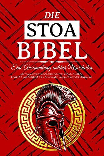 DIE STOA BIBEL - Eine Ansammlung antiker Weisheiten über Gelassenheit und Seelenruhe von MARC AUREL, EPIKTET und SENECA inkl. Reise in die Vergangenheit des Stoizismus.