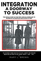 Integration A Doorway to Success: The Untold Story of the First African Americans to Integrate Catonsville High School in 1955